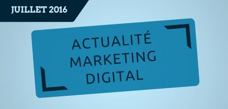 L'actualité du marketing digital du mois de juillet 2016