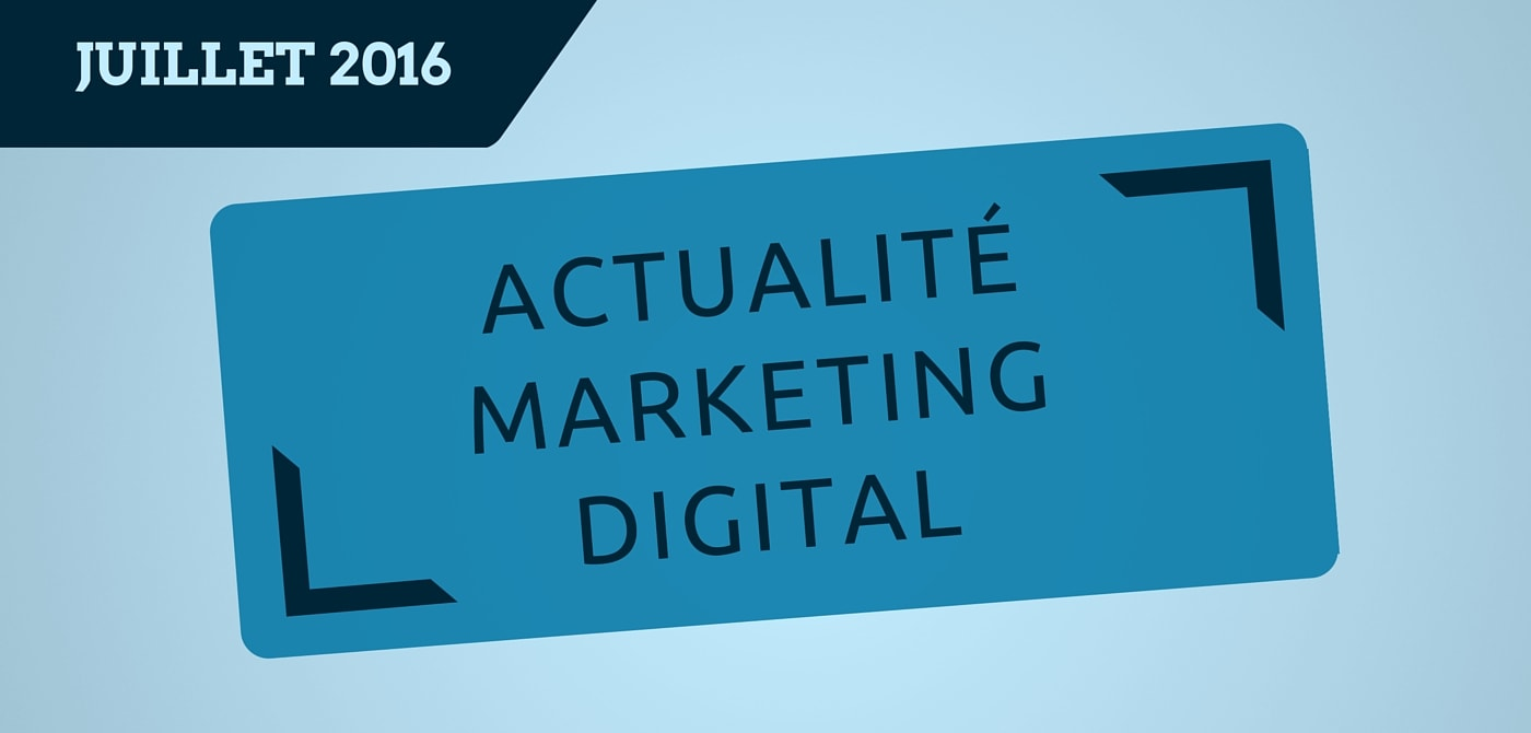 L'actualité du marketing digital du mois de juillet 2016 par Pierre-Antoine Levesque