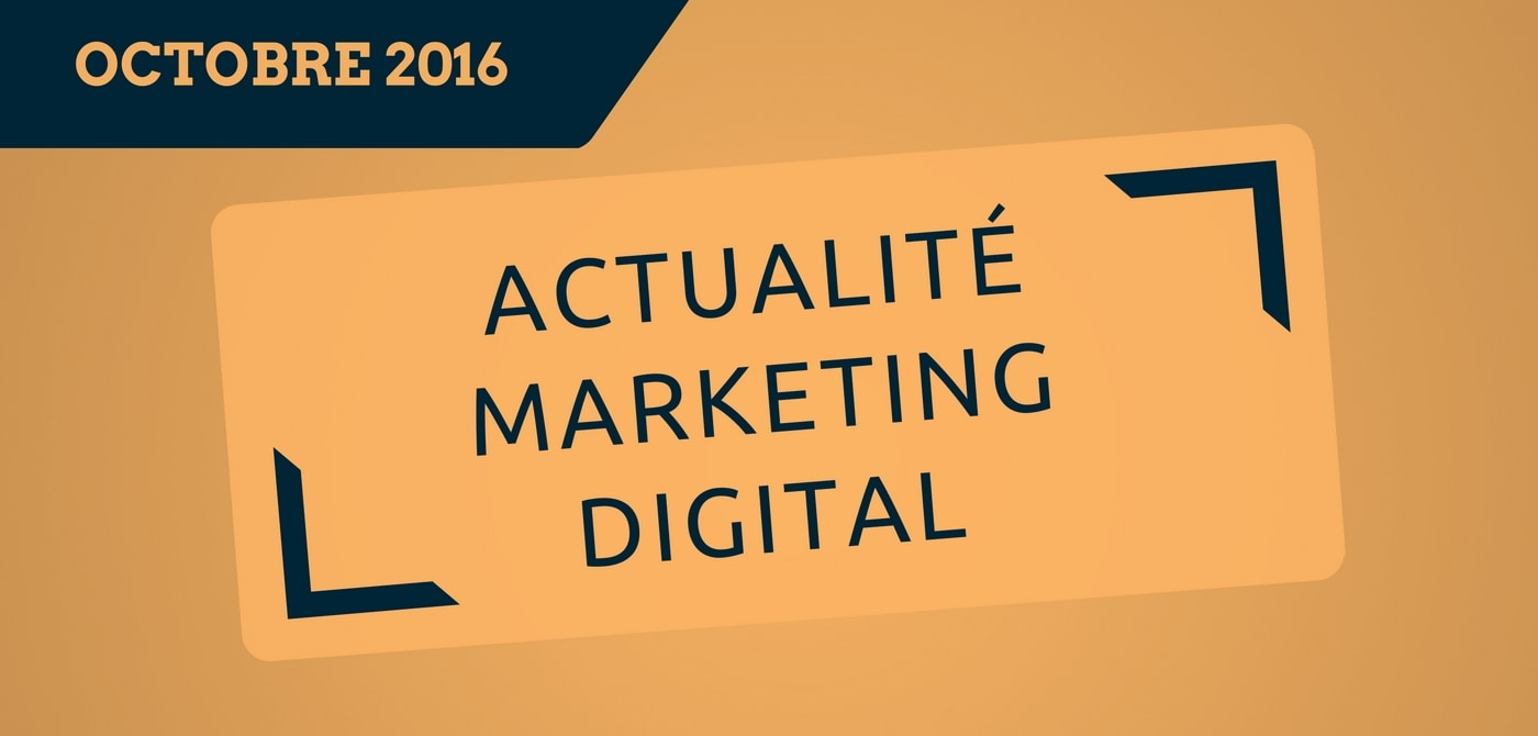 L'actualité du marketing digital du mois d'octobre 2016 - Par Pierre-Antoine Levesque